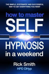 How to Master Self-Hypnosis in a Weekend - The Simple, Systematic And Successful Way To Get Everything You Want