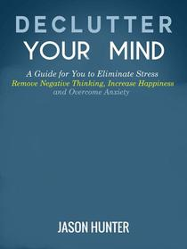 Declutter Your Mind: A Guide for You to Eliminate Stress, Remove Negative Thinking, Increase Happiness and Overcome Anxiety