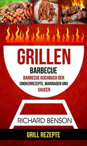 Grillen: Barbecue: Barbecue Kochbuch der Smokerrezepte, Marinaden und Saucen (Grill Rezepte)
