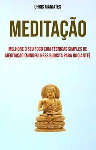 Meditação: Melhore O Seu Foco Com Técnicas Simples De Meditação (Mindfulness Budista Para Iniciante)
