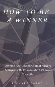 How to Be a Winner: Develop Self-Discipline, Beat Anxiety & Shyness, Be Charismatic & Change Your Life