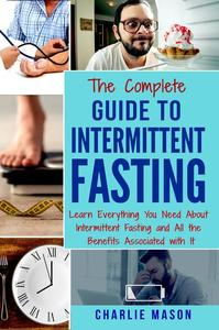 Intermittent Fasting: The Complete Guide To Weight Loss Burn Fat & Build Muscle Healthy Diet: Learn Everything You Need About Intermittent Fastin