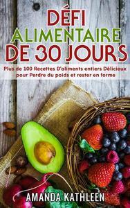 Défi Alimentaire de 30 Jours: Plus de 100 Recettes D'aliments entiers Délicieux pour Perdre du poids et rester en forme