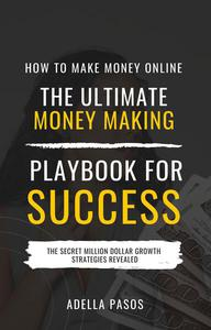 How to Make Money Online: The Ultimate Money Making PlayBook for Success