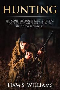 Hunting: The Complete Hunting, Butchering, Cooking and Wilderness Survival Guide for Beginners