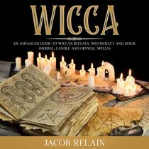 Wicca: an Advanced Guide to Wiccan Rituals, Witchcraft and Magic (Herbal, Candle and Crystal Spells)