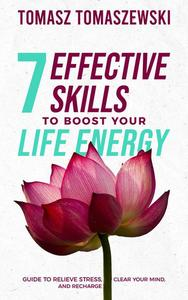 7 Effective Skills to Boost Your Life Energy. Guide to Relieve Stress, Clear Your Mind, and Recharge.