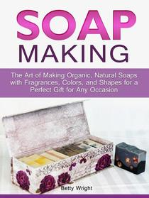 Soap Making: The Art of Making Organic, Natural Soaps with Fragrances, Colors, and Shapes for a Perfect Gift for Any Occasion