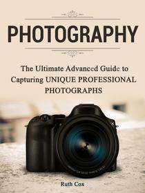 Photography: The Ultimate Advanced Guide to Capturing Unique Professional Photographs