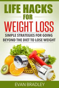 Life Hacks For Weight Loss: Simple Strategies for Going Beyond The Diet to Lose Weight