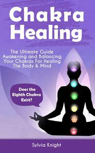 Chakra Healing: The Ultimate Guide - Awakening and Balancing Your Chakras For Healing The Body & Mind