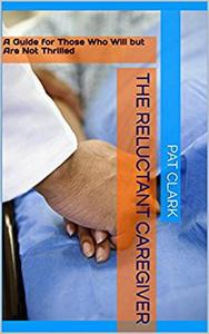 The Reluctant Caregiver: A Guide for Those Who Will But Are Not Thrilled