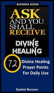 Ask and You Shall Receive Divine Healing: 72 Divine Healing Prayer Points for Daily Use