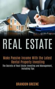 Real Estate: Make Passive Income With the Latest Rental Property Investing (the Secrets of Real Estate Investing and Management, Including Tips)