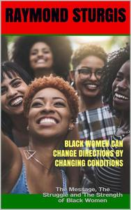 Black Women Can Change Directions by Changing Conditions : The Message, The Struggle and The Strength of Black Women