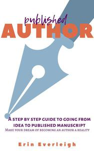 Published Author: a Step-by-Step Guide to Going From Idea to Published Manuscript