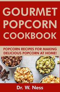Gourmet Popcorn Cookbook: Popcorn Recipes for Making Delicious Popcorn at Home