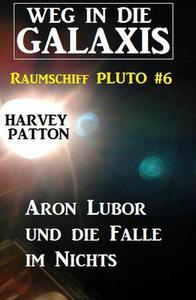 Aron Lubor und die Falle im Nichts:  Weg in die Galaxis – Raumschiff PLUTO 6