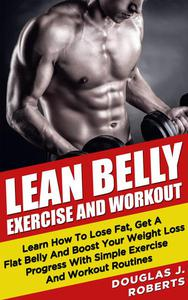 Lean Belly Exercises And Workout: Learn How To Lose Fat, Get A Flat Belly And Boost Your Weight Loss Progress With Simple Exercise And Workout Routines