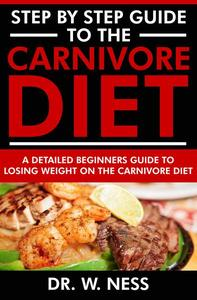 Step by Step Guide to the Carnivore Diet: A Detailed Beginners Guide to Losing Weight on the Carnivore Diet