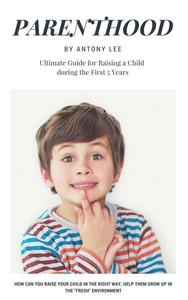 Parenthood: Ultimate Guide for Raising a Child During the First 5 Years