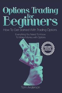 Options Trading for Beginners: How to Get Started with Trading Options - Everything You Need to Know to Make Money with Options