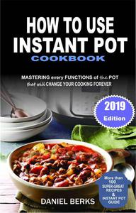 How To Use Instant Pot Cookbook: Mastering Every Functions Of The Pot That Will Change Your Cooking Forever