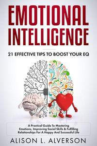Emotional Intelligence : 21 Effective Tips To Boost Your EQ (A Practical Guide To Mastering Emotions, Improving Social Skills & Fulfilling Relationships For A Happy And Successful Life )