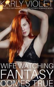 Wife Watching Fantasy Come True - A Multiple Partner Wife Sharing Hotwife Romance Novel