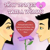 How to Meet & Date a Woman:The Complete Guide on How to Understand and Date Women - Learn the Tips and Techniques to Meet Women