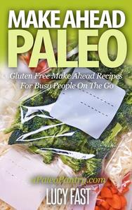 Make Ahead Paleo: Gluten Free Make Ahead Recipes For Busy People On The Go