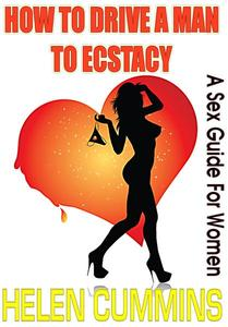 HOW TO DRIVE A MAN TO ECSTASY: A SEX GUIDE FOR WOMEN