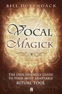 Vocal Magick The User Friendly Guide to Your Most Adaptable Ritual Tool