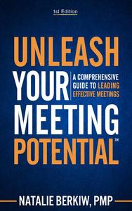 Unleash Your Meeting Potential™: A Comprehensive Guide to Leading Effective Meetings
