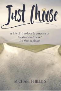 Just Choose: A Life of Freedom and Purpose or Frustration and Fear? It's time to choose.