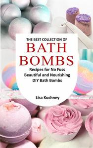 The Best Collection Of Bath Bombs: Recipes For No Fuss Beautiful And Nourishing DIY Bath Bombs
