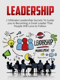 Leadership: 7 Ultimate Leadership Secrets To Guide you in Becoming a Great Leader That People Will Love to Follow