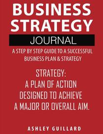 Business Strategy Journal: A Step by Step Guide to a Successful Business Plan & Strategy