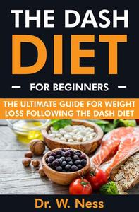 The DASH Diet for Beginners: The Ultimate Guide for Weight Loss Following the DASH Diet