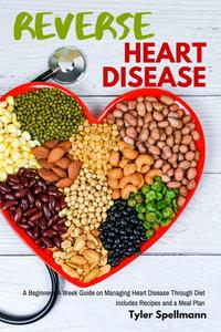 Reverse Heart Disease: A Beginner's 4 Week Guide on Managing Heart Disease Through Diet: Includes Recipes and a Meal Plan