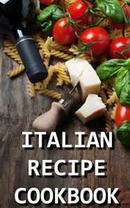 Italian Recipe Cookbook - Delicious and Healthy Italian Meals: Italian Cooking - Italian Cooking for Beginners - Italian Recipes for Everyone