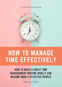 How to Manage Time Effectively: How to Build a Great Time Management Routine Wisely and Become Highly Effective People