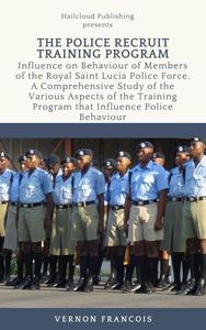 The Police Recruit Training Program: Influence on Behaviour of Members of the Royal Saint Lucia Police Force. A Comprehensive Study of the Various Aspects of the Training Program