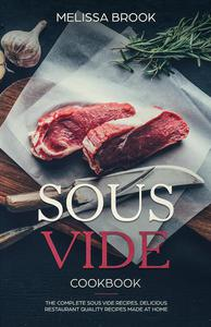 Sous Vide: The Complete Sous Vide Recipes - Delicious Restaurant Quality Recipes Made at Home