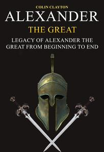 Alexander the Great: Legacy of Alexander the Great From Beginning To End