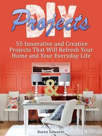 Diy Projects: 55 Innovative and Creative Projects That Will Refresh Your Home and Your Everyday Life