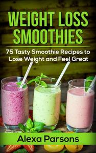 Weight Loss Smoothies: 75 Tasty Smoothie Recipes to Lose Weight and Feel Great