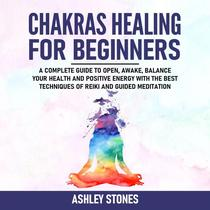 Chakra Healing for Beginners - A Complete Guide to Open, Awake and Balance Your Health and Positive Energy with the Best Techniques of Reiki and Guided Meditation