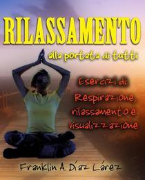 Rilassamento alla portata di tutti Esercizi di: respirazione, rilassamento e visualizzazione