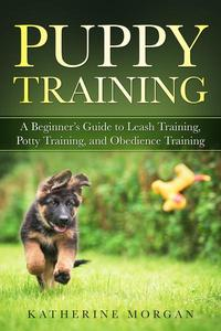 Puppy Training: A Beginner's Guide to Leash Training, Potty Training, and Obedience Training